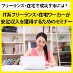【終了しました】【3/5(土)10:00@福岡】ランチ付懇親会も開催!!IT系フリーランス・在宅ワーカーが、安定収入を獲得するためのセミナー