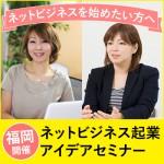 【終了しました】【3/7(月)17:00@福岡】フリーフード付懇親会も開催!!これから起業したい方のための ネットビジネス起業アイデアセミナー